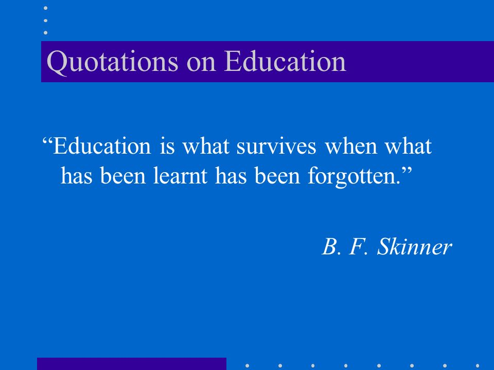 Quotations on Education Education is what survives when what has been learnt has been forgotten.