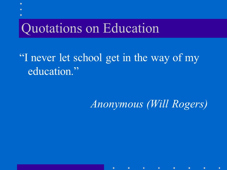 Quotations on Education I never let school get in the way of my education. Anonymous (Will Rogers)