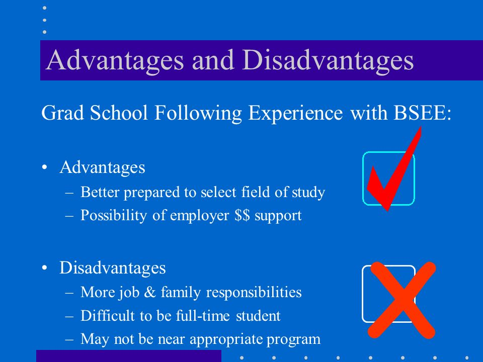 Grad School Following Experience with BSEE: Advantages –Better prepared to select field of study –Possibility of employer $$ support Disadvantages –More job & family responsibilities –Difficult to be full-time student –May not be near appropriate program X