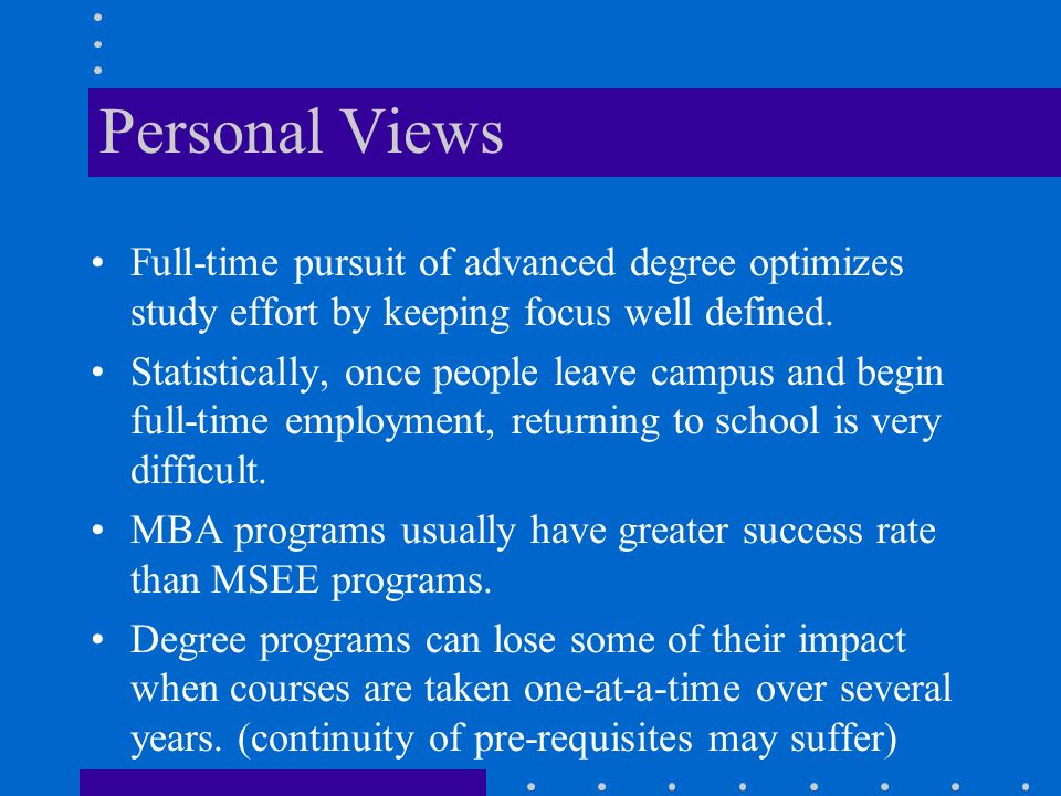 Personal Views Full-time pursuit of advanced degree optimizes study effort by keeping focus well defined.