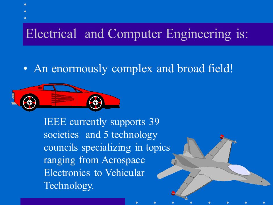Electrical and Computer Engineering is: An enormously complex and broad field.