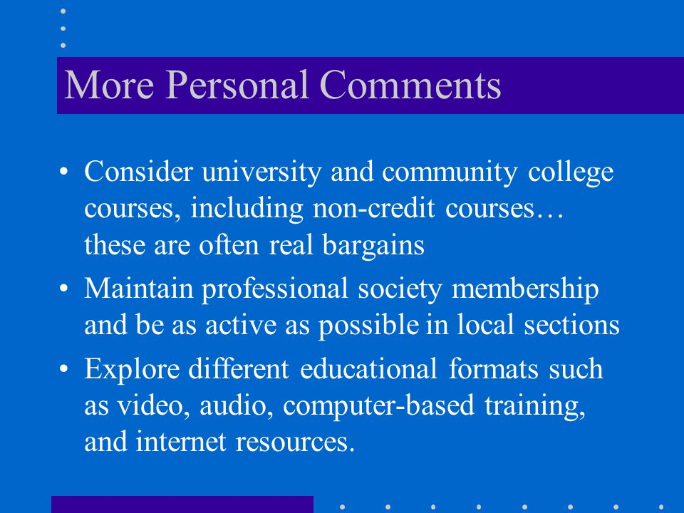 More Personal Comments Consider university and community college courses, including non-credit courses… these are often real bargains Maintain professional society membership and be as active as possible in local sections Explore different educational formats such as video, audio, computer-based training, and internet resources.