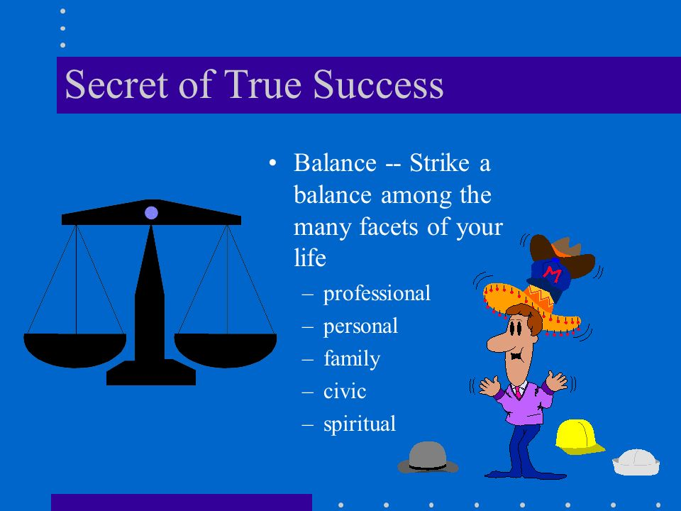 Secret of True Success Balance -- Strike a balance among the many facets of your life –professional –personal –family –civic –spiritual