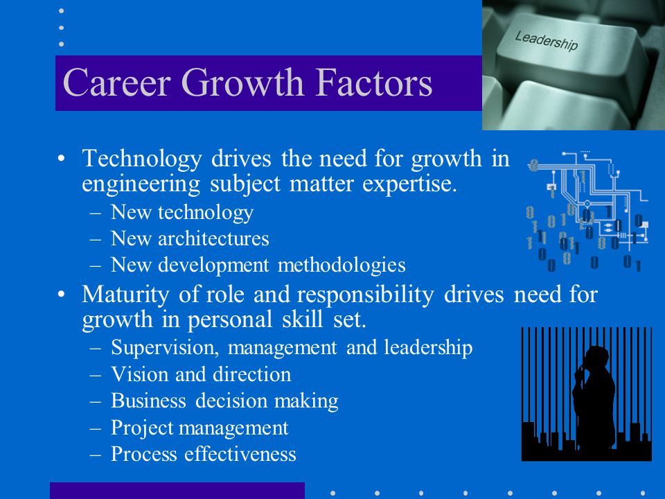 Career Growth Factors Technology drives the need for growth in engineering subject matter expertise.