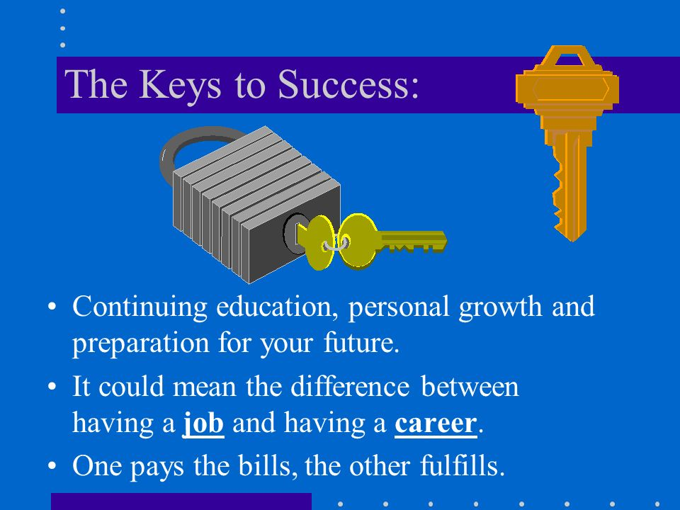 The Keys to Success: Continuing education, personal growth and preparation for your future.