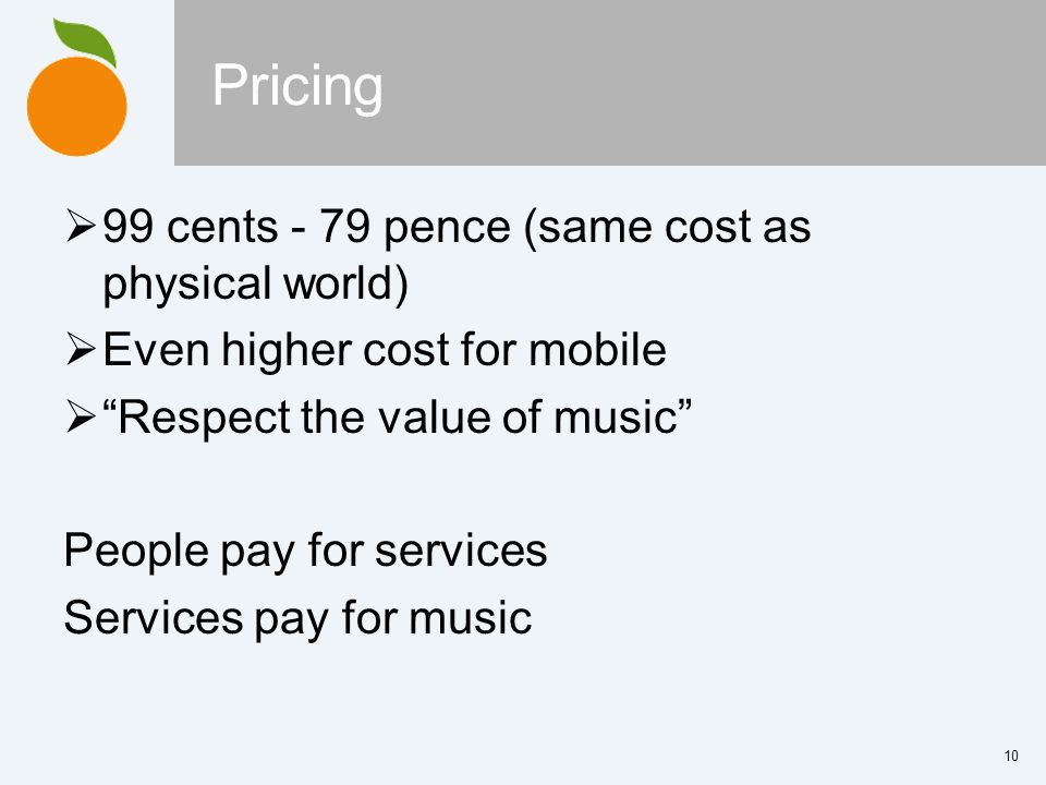 10 Pricing 99 cents - 79 pence (same cost as physical world) Even higher cost for mobile Respect the value of music People pay for services Services p