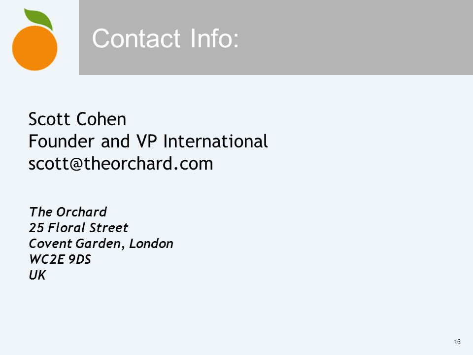 16 Contact Info: Scott Cohen Founder and VP International The Orchard 25 Floral Street Covent Garden, London WC2E 9DS UK