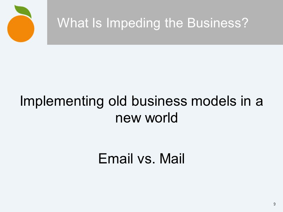 9 What Is Impeding the Business Implementing old business models in a new world  vs. Mail
