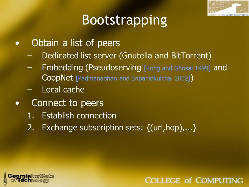 Bootstrapping Obtain a list of peers –Dedicated list server (Gnutella and BitTorrent) –Embedding (Pseudoserving [Kong and Ghosal 1999] and CoopNet [Padmanabhan and Sripanidkulchai 2002] ) –Local cache Connect to peers 1.Establish connection 2.Exchange subscription sets: {(url,hop),...}