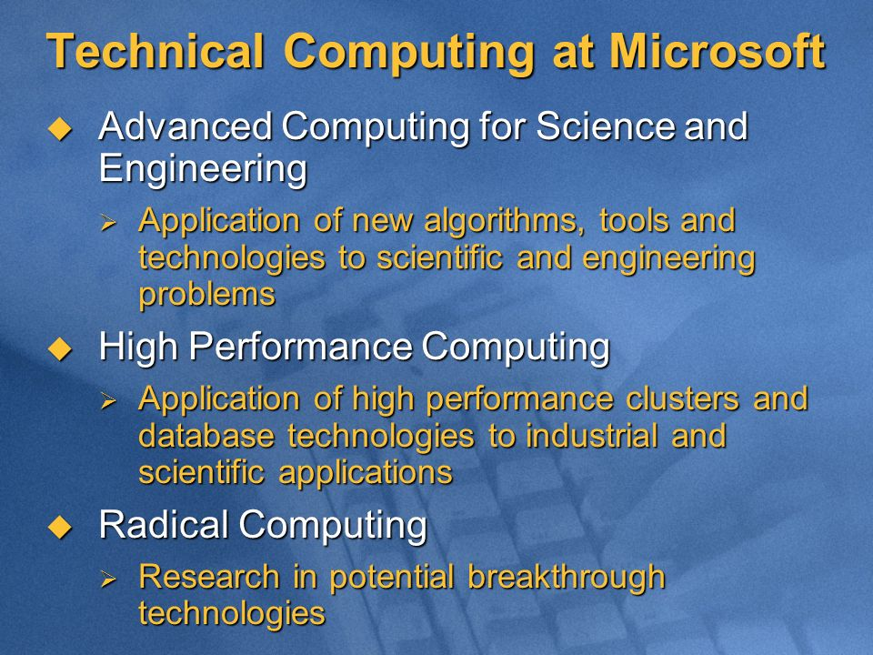 Technical Computing at Microsoft Advanced Computing for Science and Engineering Advanced Computing for Science and Engineering Application of new algorithms, tools and technologies to scientific and engineering problems Application of new algorithms, tools and technologies to scientific and engineering problems High Performance Computing High Performance Computing Application of high performance clusters and database technologies to industrial and scientific applications Application of high performance clusters and database technologies to industrial and scientific applications Radical Computing Radical Computing Research in potential breakthrough technologies Research in potential breakthrough technologies