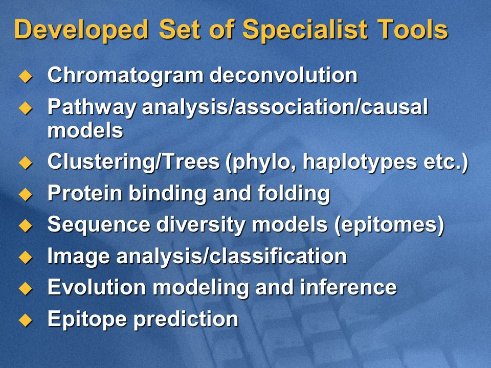 Developed Set of Specialist Tools Chromatogram deconvolution Chromatogram deconvolution Pathway analysis/association/causal models Pathway analysis/association/causal models Clustering/Trees (phylo, haplotypes etc.) Clustering/Trees (phylo, haplotypes etc.) Protein binding and folding Protein binding and folding Sequence diversity models (epitomes) Sequence diversity models (epitomes) Image analysis/classification Image analysis/classification Evolution modeling and inference Evolution modeling and inference Epitope prediction Epitope prediction