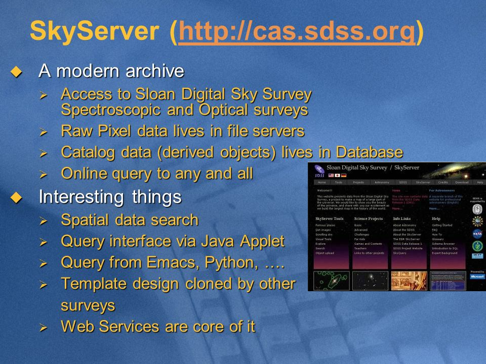 SkyServer (http://cas.sdss.org) A modern archive A modern archive Access to Sloan Digital Sky Survey Spectroscopic and Optical surveys Access to Sloan Digital Sky Survey Spectroscopic and Optical surveys Raw Pixel data lives in file servers Raw Pixel data lives in file servers Catalog data (derived objects) lives in Database Catalog data (derived objects) lives in Database Online query to any and all Online query to any and all Interesting things Interesting things Spatial data search Spatial data search Query interface via Java Applet Query interface via Java Applet Query from Emacs, Python, ….