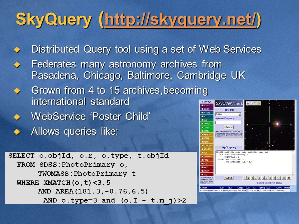 SkyQuery (     Distributed Query tool using a set of Web Services Distributed Query tool using a set of Web Services Federates many astronomy archives from Pasadena, Chicago, Baltimore, Cambridge UK Federates many astronomy archives from Pasadena, Chicago, Baltimore, Cambridge UK Grown from 4 to 15 archives,becoming international standard Grown from 4 to 15 archives,becoming international standard WebService Poster Child WebService Poster Child Allows queries like: Allows queries like: SELECT o.objId, o.r, o.type, t.objId FROM SDSS:PhotoPrimary o, TWOMASS:PhotoPrimary t WHERE XMATCH(o,t)<3.5 AND AREA(181.3,-0.76,6.5) AND o.type=3 and (o.I - t.m_j)>2