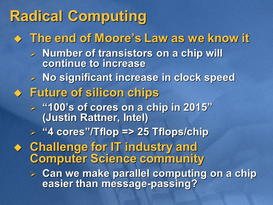 Radical Computing The end of Moores Law as we know it The end of Moores Law as we know it Number of transistors on a chip will continue to increase Number of transistors on a chip will continue to increase No significant increase in clock speed No significant increase in clock speed Future of silicon chips Future of silicon chips 100s of cores on a chip in 2015 (Justin Rattner, Intel) 100s of cores on a chip in 2015 (Justin Rattner, Intel) 4 cores/Tflop => 25 Tflops/chip 4 cores/Tflop => 25 Tflops/chip Challenge for IT industry and Computer Science community Challenge for IT industry and Computer Science community Can we make parallel computing on a chip easier than message-passing.