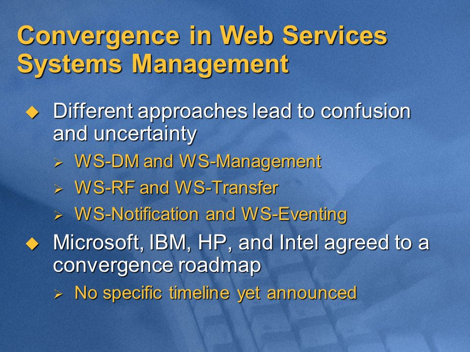 Convergence in Web Services Systems Management Different approaches lead to confusion and uncertainty Different approaches lead to confusion and uncertainty WS-DM and WS-Management WS-DM and WS-Management WS-RF and WS-Transfer WS-RF and WS-Transfer WS-Notification and WS-Eventing WS-Notification and WS-Eventing Microsoft, IBM, HP, and Intel agreed to a convergence roadmap Microsoft, IBM, HP, and Intel agreed to a convergence roadmap No specific timeline yet announced No specific timeline yet announced