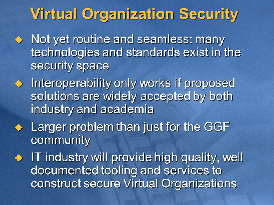 Virtual Organization Security Not yet routine and seamless: many technologies and standards exist in the security space Not yet routine and seamless: