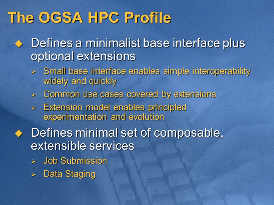 The OGSA HPC Profile Defines a minimalist base interface plus optional extensions Defines a minimalist base interface plus optional extensions Small base interface enables simple interoperability widely and quickly Small base interface enables simple interoperability widely and quickly Common use cases covered by extensions Common use cases covered by extensions Extension model enables principled experimentation and evolution Extension model enables principled experimentation and evolution Defines minimal set of composable, extensible services Defines minimal set of composable, extensible services Job Submission Job Submission Data Staging Data Staging