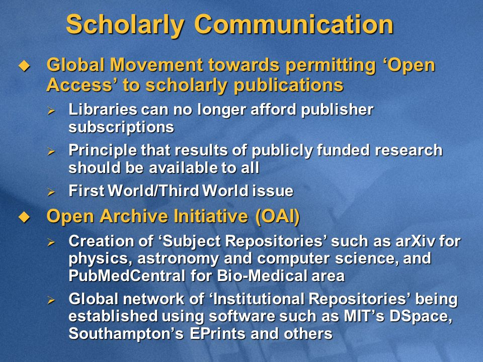 Scholarly Communication Global Movement towards permitting Open Access to scholarly publications Global Movement towards permitting Open Access to scholarly publications Libraries can no longer afford publisher subscriptions Libraries can no longer afford publisher subscriptions Principle that results of publicly funded research should be available to all Principle that results of publicly funded research should be available to all First World/Third World issue First World/Third World issue Open Archive Initiative (OAI) Open Archive Initiative (OAI) Creation of Subject Repositories such as arXiv for physics, astronomy and computer science, and PubMedCentral for Bio-Medical area Creation of Subject Repositories such as arXiv for physics, astronomy and computer science, and PubMedCentral for Bio-Medical area Global network of Institutional Repositories being established using software such as MITs DSpace, Southamptons EPrints and others Global network of Institutional Repositories being established using software such as MITs DSpace, Southamptons EPrints and others