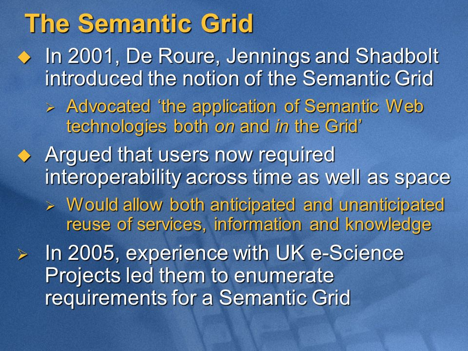 The Semantic Grid In 2001, De Roure, Jennings and Shadbolt introduced the notion of the Semantic Grid In 2001, De Roure, Jennings and Shadbolt introdu
