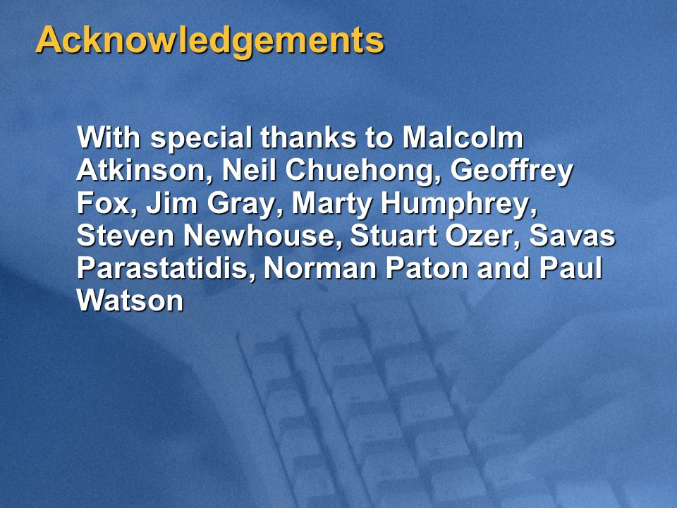 Acknowledgements With special thanks to Malcolm Atkinson, Neil Chuehong, Geoffrey Fox, Jim Gray, Marty Humphrey, Steven Newhouse, Stuart Ozer, Savas Parastatidis, Norman Paton and Paul Watson With special thanks to Malcolm Atkinson, Neil Chuehong, Geoffrey Fox, Jim Gray, Marty Humphrey, Steven Newhouse, Stuart Ozer, Savas Parastatidis, Norman Paton and Paul Watson