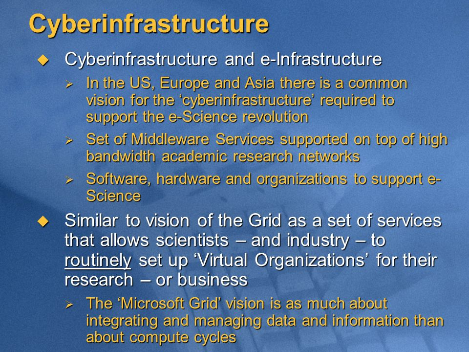 Cyberinfrastructure Cyberinfrastructure and e-Infrastructure Cyberinfrastructure and e-Infrastructure In the US, Europe and Asia there is a common vision for the cyberinfrastructure required to support the e-Science revolution In the US, Europe and Asia there is a common vision for the cyberinfrastructure required to support the e-Science revolution Set of Middleware Services supported on top of high bandwidth academic research networks Set of Middleware Services supported on top of high bandwidth academic research networks Software, hardware and organizations to support e- Science Software, hardware and organizations to support e- Science Similar to vision of the Grid as a set of services that allows scientists – and industry – to routinely set up Virtual Organizations for their research – or business Similar to vision of the Grid as a set of services that allows scientists – and industry – to routinely set up Virtual Organizations for their research – or business The Microsoft Grid vision is as much about integrating and managing data and information than about compute cycles The Microsoft Grid vision is as much about integrating and managing data and information than about compute cycles