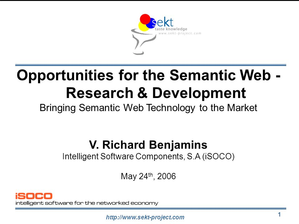 http://www.sekt-project.com 1 Opportunities for the Semantic Web - Research & Development Bringing Semantic Web Technology to the Market V. Richard Be