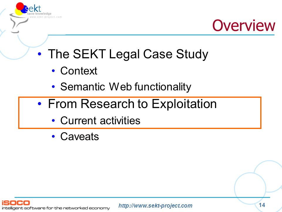 http://www.sekt-project.com 14 Overview The SEKT Legal Case Study Context Semantic Web functionality From Research to Exploitation Current activities Caveats