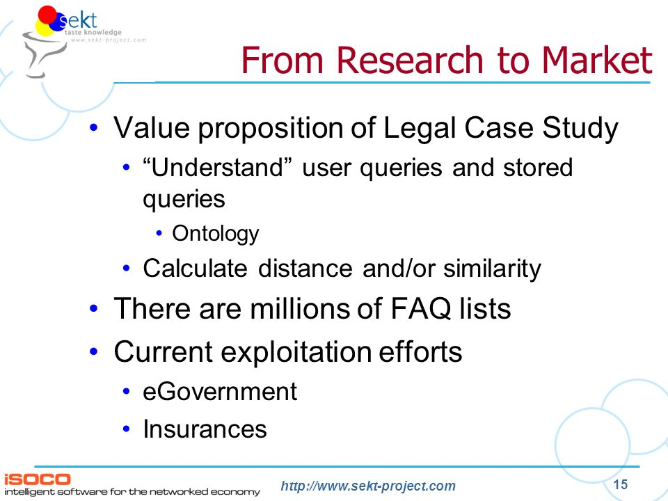 http://www.sekt-project.com 15 From Research to Market Value proposition of Legal Case Study Understand user queries and stored queries Ontology Calcu