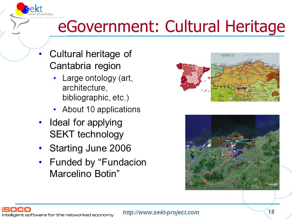 http://www.sekt-project.com 18 eGovernment: Cultural Heritage Cultural heritage of Cantabria region Large ontology (art, architecture, bibliographic, etc.) About 10 applications Ideal for applying SEKT technology Starting June 2006 Funded by Fundacion Marcelino Botin