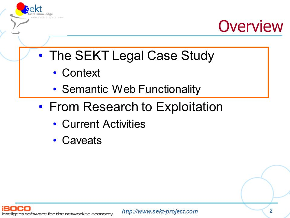 http://www.sekt-project.com 2 Overview The SEKT Legal Case Study Context Semantic Web Functionality From Research to Exploitation Current Activities C