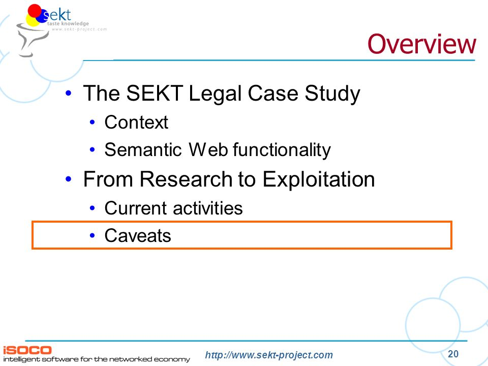 http://www.sekt-project.com 20 Overview The SEKT Legal Case Study Context Semantic Web functionality From Research to Exploitation Current activities Caveats