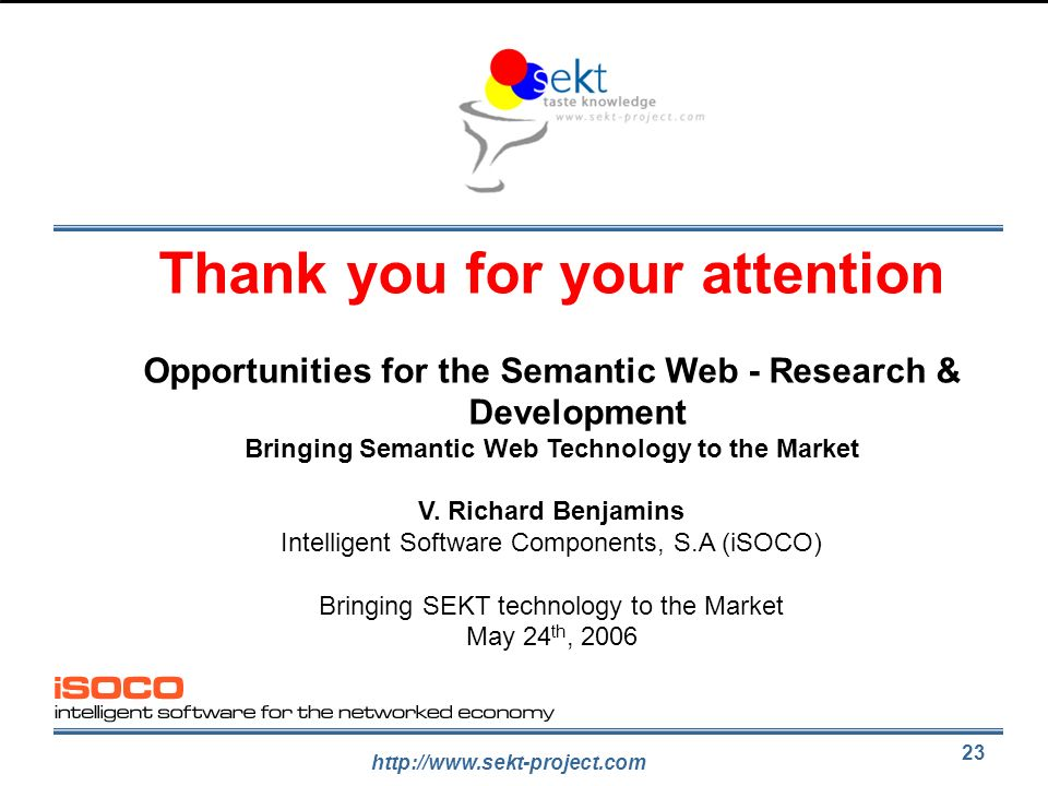 http://www.sekt-project.com 23 Thank you for your attention Opportunities for the Semantic Web - Research & Development Bringing Semantic Web Technolo