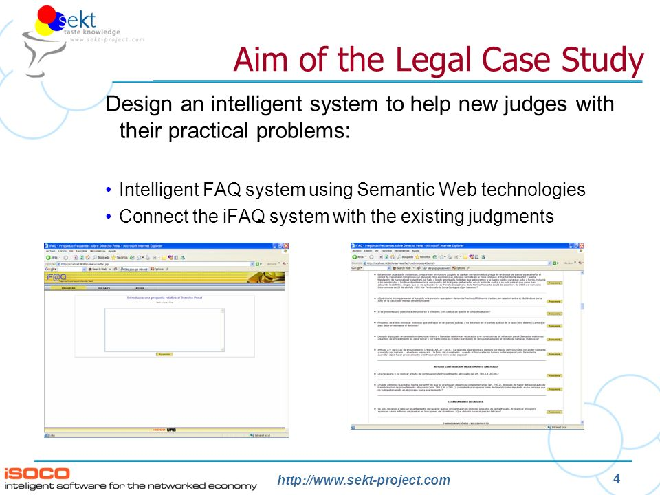 http://www.sekt-project.com 4 Design an intelligent system to help new judges with their practical problems: Intelligent FAQ system using Semantic Web technologies Connect the iFAQ system with the existing judgments Aim of the Legal Case Study