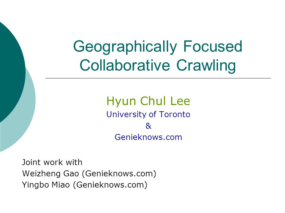 Geographically Focused Collaborative Crawling Hyun Chul Lee University of Toronto & Genieknows.com Joint work with Weizheng Gao (Genieknows.com) Yingbo Miao (Genieknows.com)