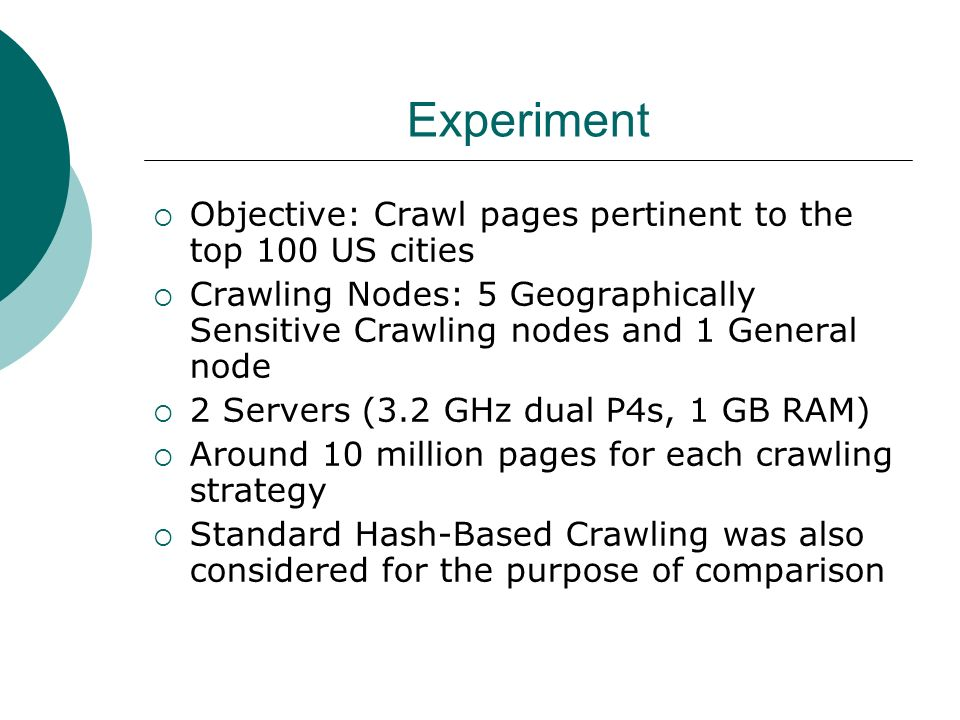Experiment Objective: Crawl pages pertinent to the top 100 US cities Crawling Nodes: 5 Geographically Sensitive Crawling nodes and 1 General node 2 Servers (3.2 GHz dual P4s, 1 GB RAM) Around 10 million pages for each crawling strategy Standard Hash-Based Crawling was also considered for the purpose of comparison