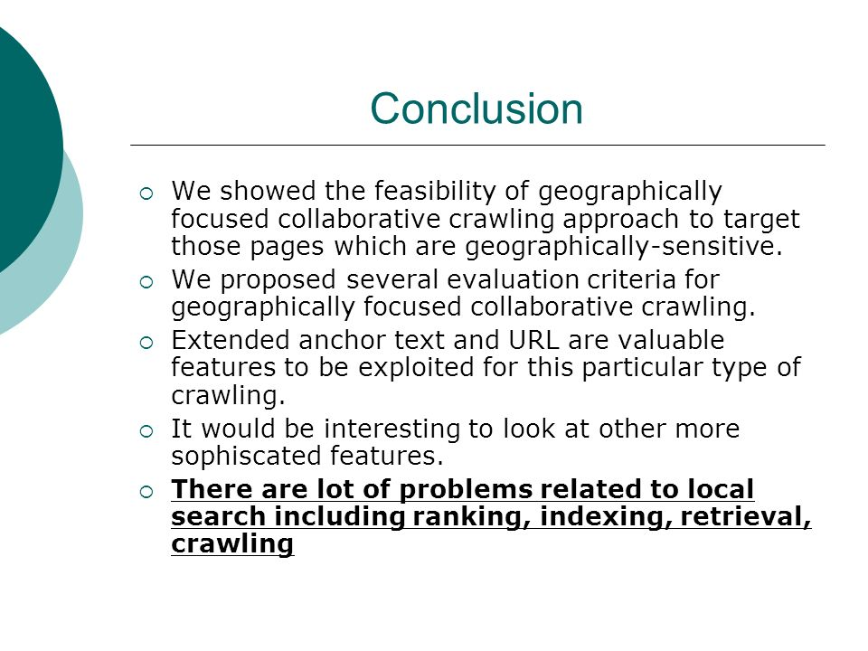 Conclusion We showed the feasibility of geographically focused collaborative crawling approach to target those pages which are geographically-sensitive.