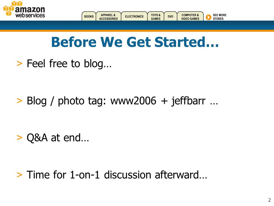 2 Before We Get Started… > Feel free to blog… > Blog / photo tag: www2006 + jeffbarr … > Q&A at end… > Time for 1-on-1 discussion afterward…