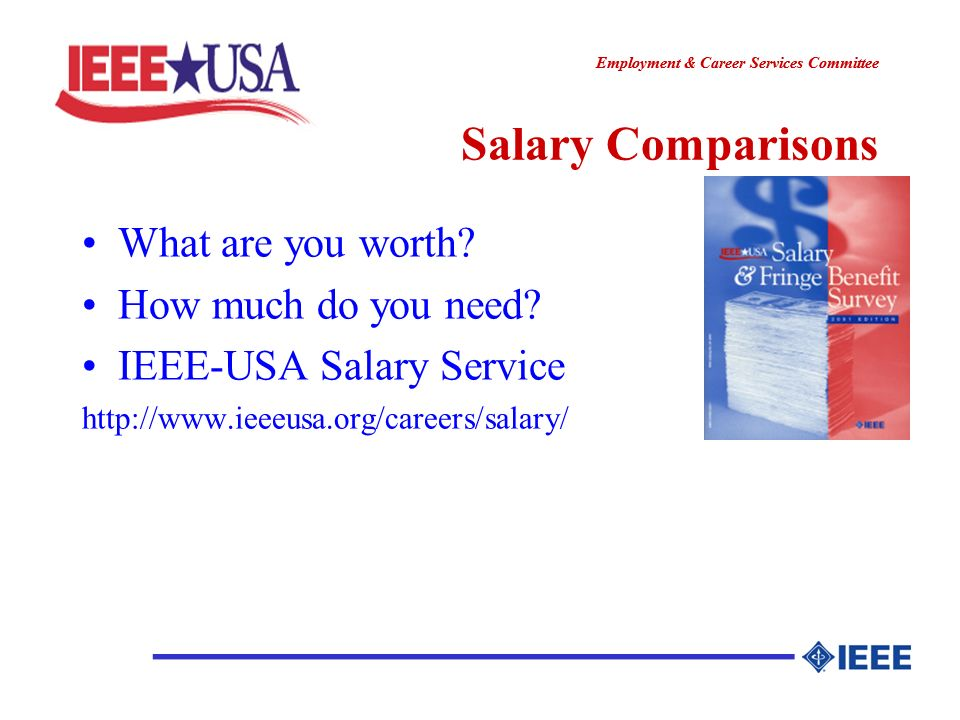 ________________ Employment & Career Services Committee ________________ Salary Comparisons What are you worth? How much do you need? IEEE-USA Salary