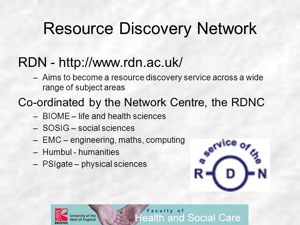 Resource Discovery Network RDN - http://www.rdn.ac.uk/ –Aims to become a resource discovery service across a wide range of subject areas Co-ordinated by the Network Centre, the RDNC –BIOME – life and health sciences –SOSIG – social sciences –EMC – engineering, maths, computing –Humbul - humanities –PSIgate – physical sciences