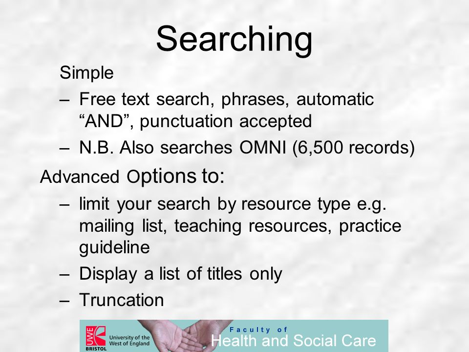 Simple –Free text search, phrases, automatic AND, punctuation accepted –N.B. Also searches OMNI (6,500 records) Advanced O ptions to: –limit your sear