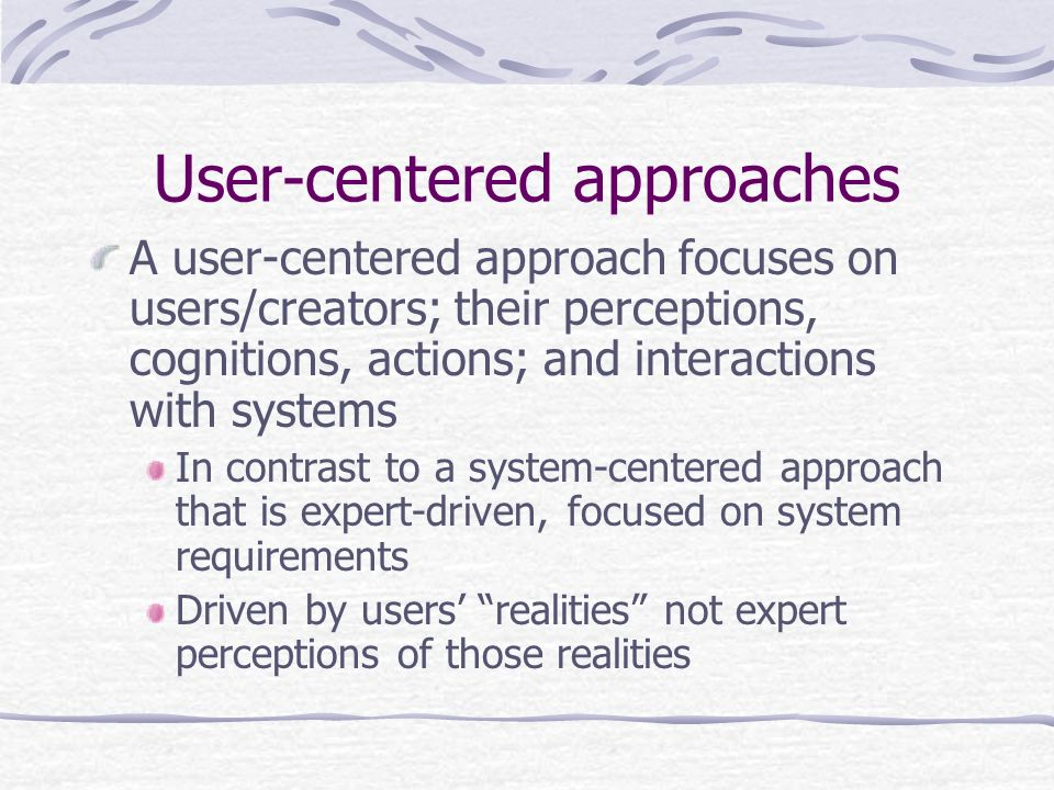 User-centered approaches A user-centered approach focuses on users/creators; their perceptions, cognitions, actions; and interactions with systems In contrast to a system-centered approach that is expert-driven, focused on system requirements Driven by users realities not expert perceptions of those realities
