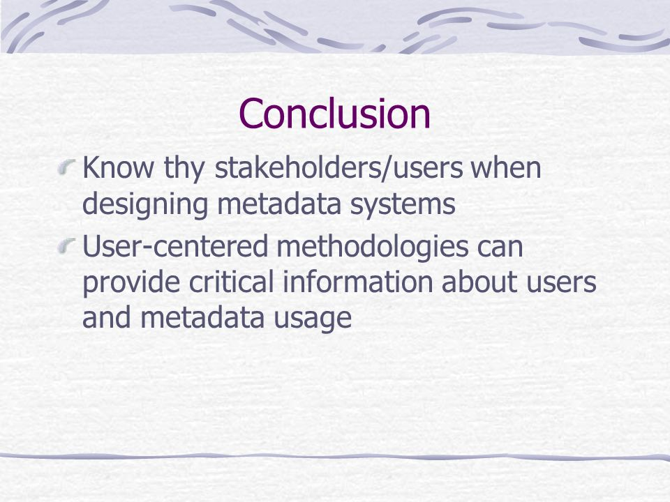 Conclusion Know thy stakeholders/users when designing metadata systems User-centered methodologies can provide critical information about users and metadata usage