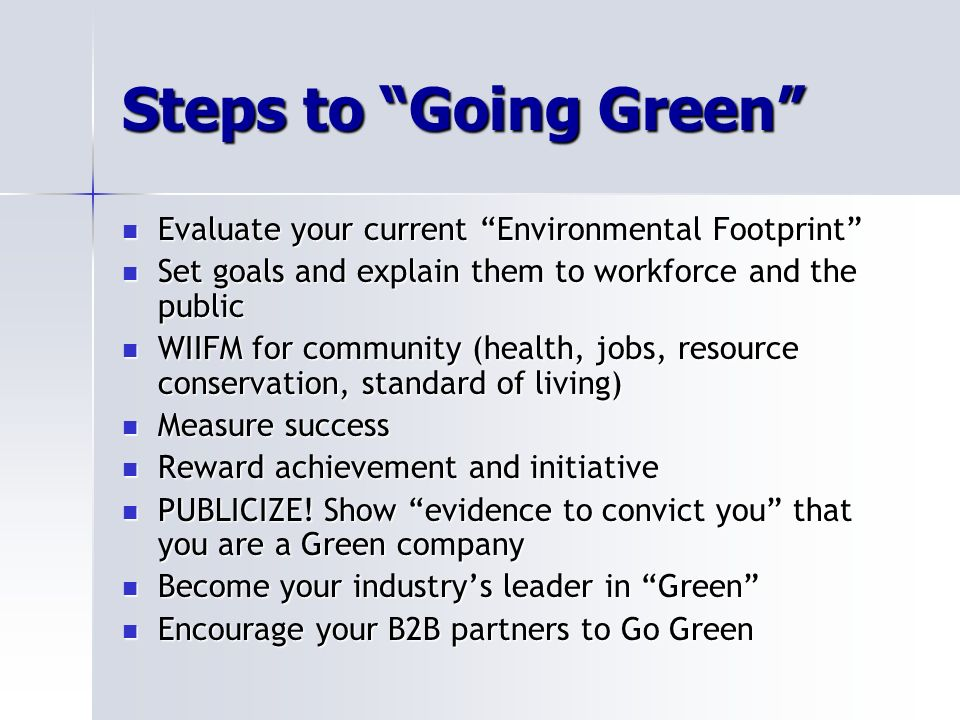 Steps to Going Green Evaluate your current Environmental Footprint Evaluate your current Environmental Footprint Set goals and explain them to workforce and the public Set goals and explain them to workforce and the public WIIFM for community (health, jobs, resource conservation, standard of living) WIIFM for community (health, jobs, resource conservation, standard of living) Measure success Measure success Reward achievement and initiative Reward achievement and initiative PUBLICIZE.