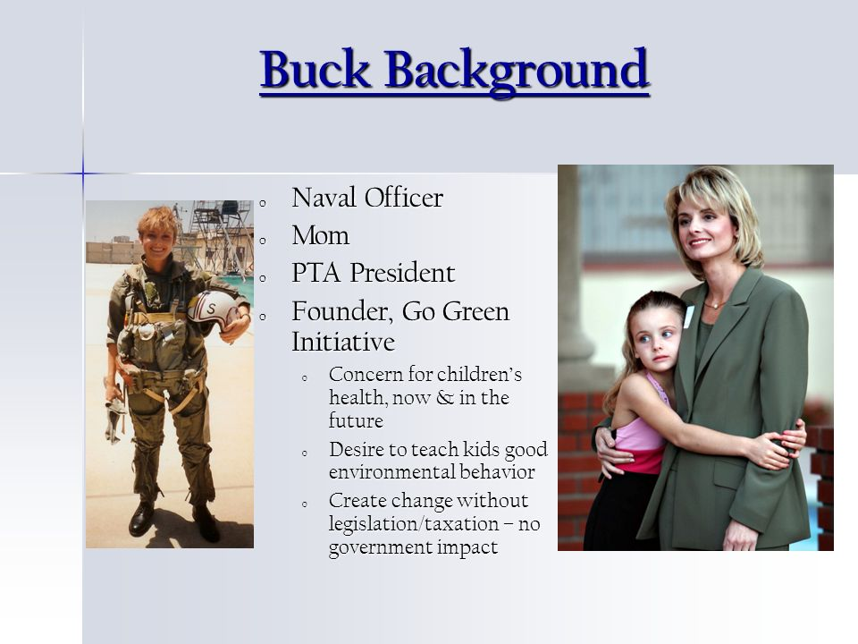 Buck Background o Naval Officer o Mom o PTA President o Founder, Go Green Initiative o Concern for childrens health, now & in the future o Desire to teach kids good environmental behavior o Create change without legislation/taxation – no government impact