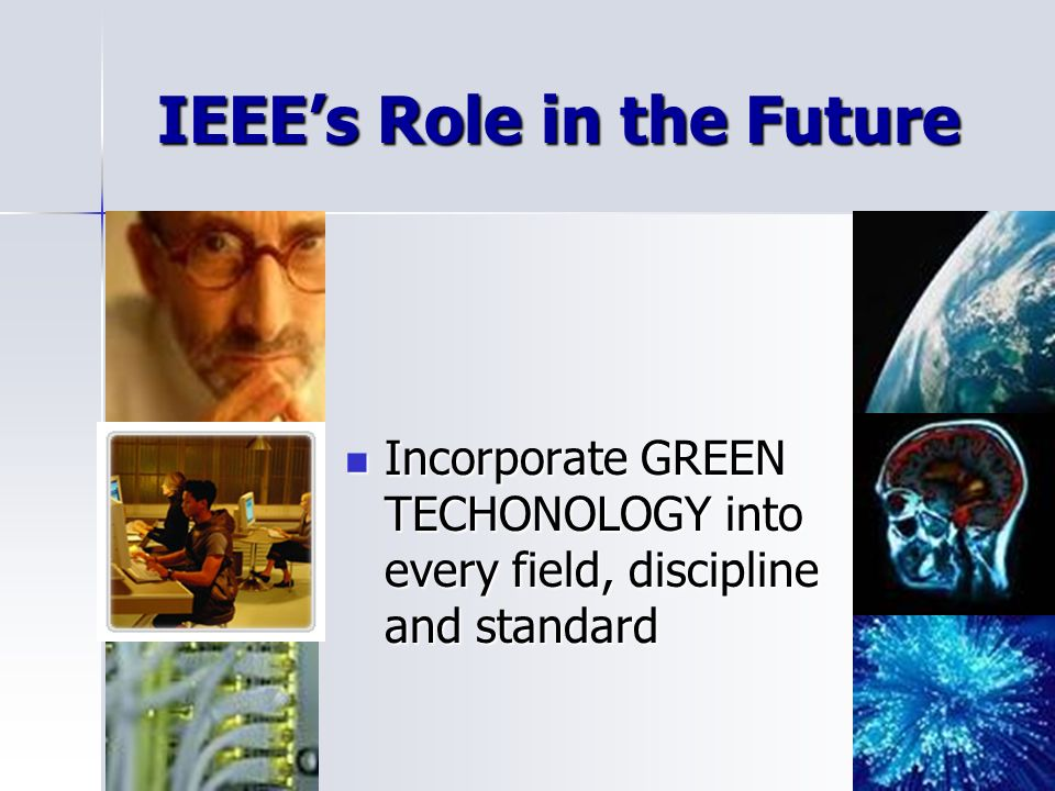 IEEEs Role in the Future Incorporate GREEN TECHONOLOGY into every field, discipline and standard Incorporate GREEN TECHONOLOGY into every field, discipline and standard