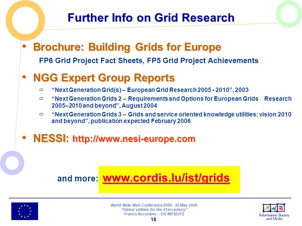 World Wide Web Conference 2006 - 25 May 2006 Global utilities for the 21st century Franco Accordino – DG INFSO/F2 16 Further Info on Grid Research Brochure: Building Grids for Europe Brochure: Building Grids for Europe FP6 Grid Project Fact Sheets, FP5 Grid Project Achievements NGG Expert Group Reports NGG Expert Group Reports Next Generation Grid(s) – European Grid Research 2005 - 2010, 2003 Next Generation Grids 2 – Requirements and Options for European Grids Research 2005–2010 and beyond, August 2004 Next Generation Grids 3 – Grids and service oriented knowledge utilities: vision 2010 and beyond, publication expected February 2006 NESSI: http://www.nesi-europe.com NESSI: http://www.nesi-europe.com www.cordis.lu/ist/grids www.cordis.lu/ist/grids and more: www.cordis.lu/ist/grids www.cordis.lu/ist/grids