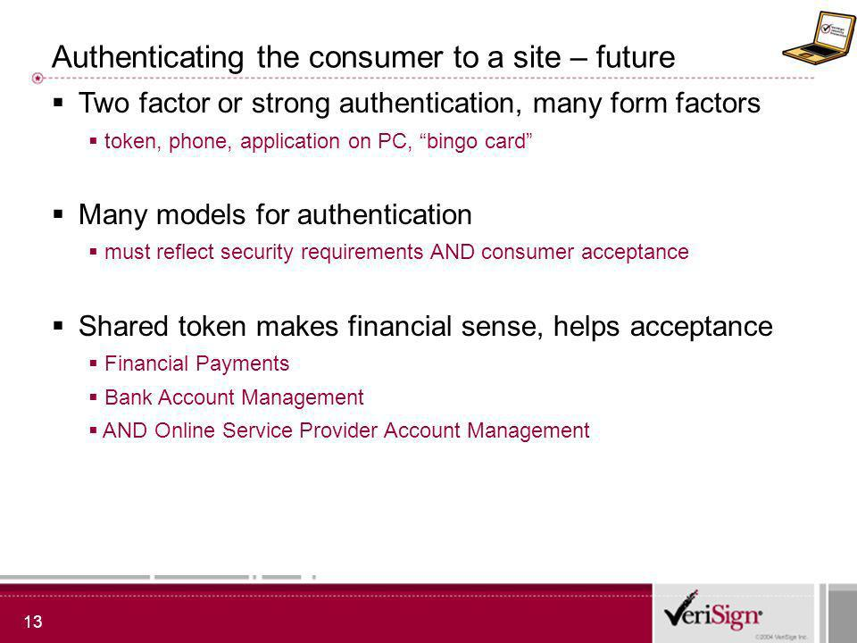 13 Authenticating the consumer to a site – future Two factor or strong authentication, many form factors token, phone, application on PC, bingo card Many models for authentication must reflect security requirements AND consumer acceptance Shared token makes financial sense, helps acceptance Financial Payments Bank Account Management AND Online Service Provider Account Management