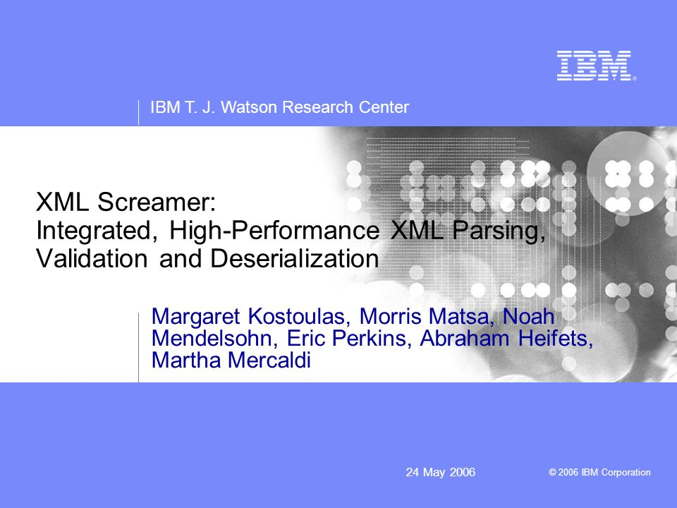 IBM T. J. Watson Research Center © 2006 IBM Corporation 24 May 2006 XML Screamer: Integrated, High-Performance XML Parsing, Validation and Deserializa