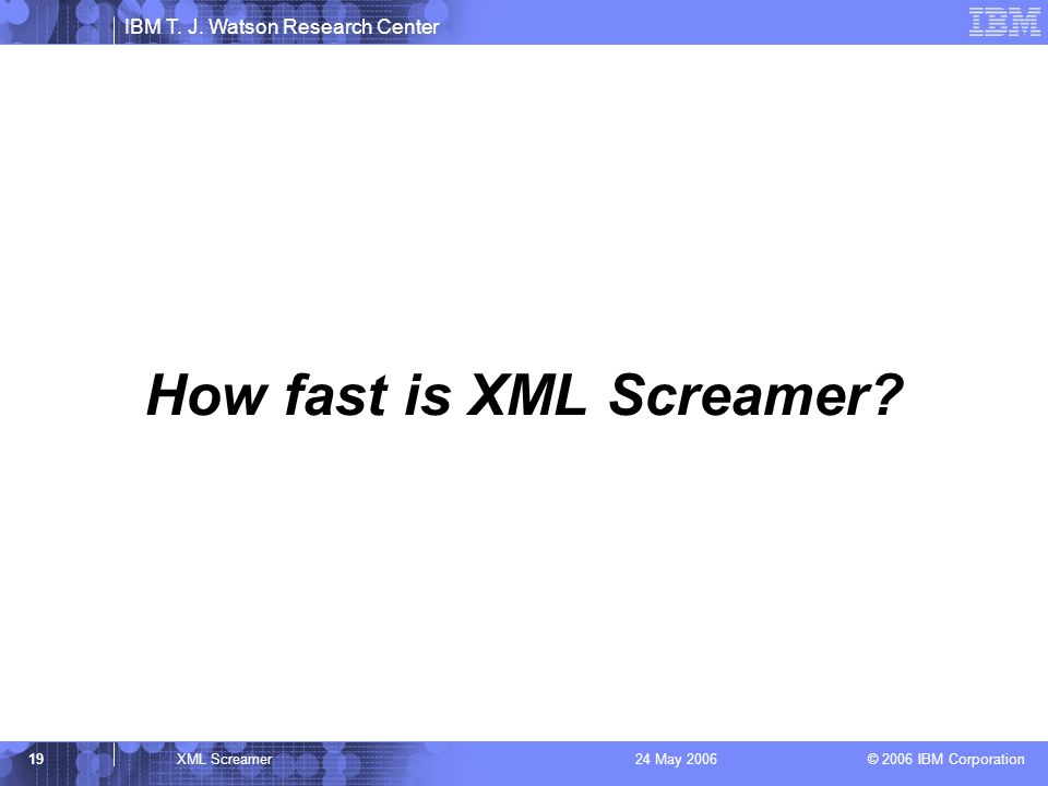 IBM T. J. Watson Research Center © 2006 IBM Corporation 19XML Screamer24 May 2006 How fast is XML Screamer?