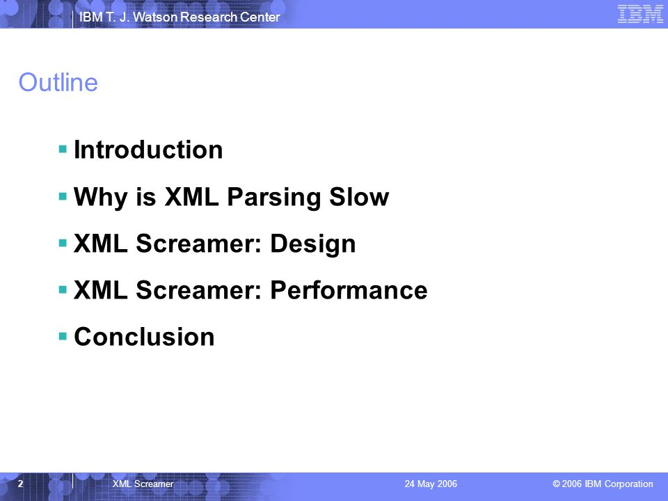 IBM T. J. Watson Research Center © 2006 IBM Corporation 2XML Screamer24 May 2006 Outline Introduction Why is XML Parsing Slow XML Screamer: Design XML